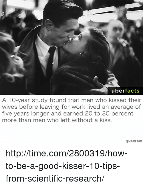 Facts, Memes, and Uber: uber  facts  A 10-year study found that men who kissed their  wives before leaving for work lived an average of  five years longer and earned 20 to 30 percent  more than men who left without a kiss.  @UberFacts http://time.com/2800319/how-to-be-a-good-kisser-10-tips-from-scientific-research/