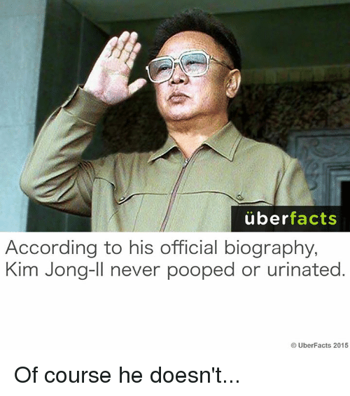 Facts, Kim Jong-Il, and Memes: uber  facts  According to his official biography,  Kim Jong-Il never pooped or urinated  UberFacts 2015 Of course he doesn't...