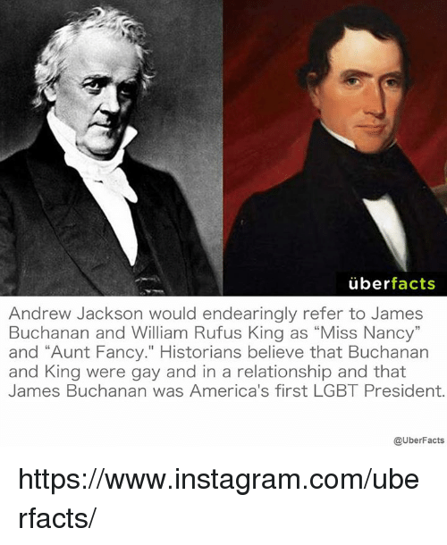 """Facts, Instagram, and Lgbt: uber  facts  Andrew Jackson would endearingly refer to James  Buchanan and William Rufus King as """"Miss Nancy""""  and """"Aunt Fancy."""" Historians believe that Buchanan  and King were gay and in a relationship and that  James Buchanan was America's first LGBT President.  @UberFacts https://www.instagram.com/uberfacts/"""