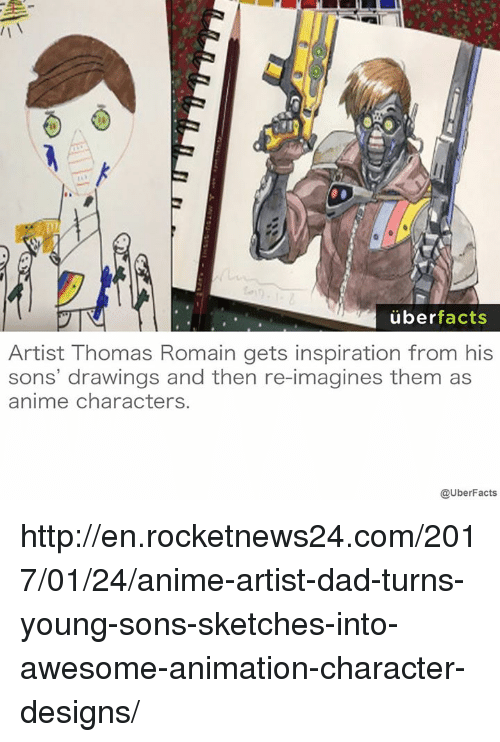 Memes, Design, and 🤖: uber  facts  Artist Thomas Romain gets inspiration from his  sons' drawings and then re-imagines them as  anime characters.  @UberFacts http://en.rocketnews24.com/2017/01/24/anime-artist-dad-turns-young-sons-sketches-into-awesome-animation-character-designs/