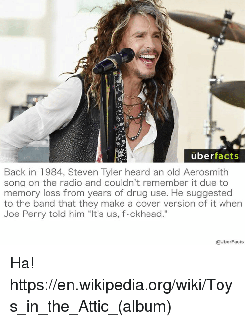 """Aerosmith, Drugs, and Facts: uber  facts  Back in 1984, Steven Tyler heard an old Aerosmith  song on the radio and couldn't remember it due to  memory loss from years of drug use. He suggested  to the band that they make a cover version of it when  Joe Perry told him """"It's us, f.ckhead.""""  @UberFacts Ha! https://en.wikipedia.org/wiki/Toys_in_the_Attic_(album)"""