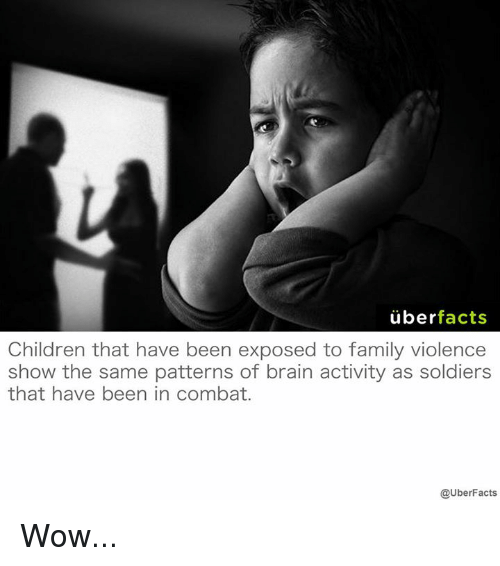 Brains, Memes, and Soldiers: uber  facts  Children that have been exposed to family violence  show the same patterns of brain activity as soldiers  that have been in combat.  @UberFacts Wow...