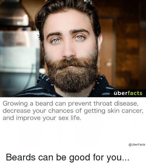 Beard, Facts, and Good for You: uber  facts  Growing a beard can prevent throat disease,  decrease your chances of getting skin cancer,  and improve your sex life  @UberFacts Beards can be good for you...