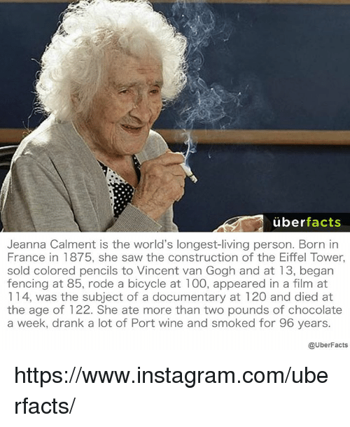 Memes, Uber, and Wine: uber  facts  Jeanna Calment is the world's longest-living person. Born in  France in 1875, she saw the construction of the Eiffel Tower,  sold colored pencils to Vincent van Gogh and at 13, began  fencing at 85, rode a bicycle at 100, appeared in a film at  114, was the subject of a documentary at 120 and died at  the age of 122. She ate more than two pounds of chocolate  a week, drank a lot of Port wine and smoked for 96 years.  @UberFacts https://www.instagram.com/uberfacts/