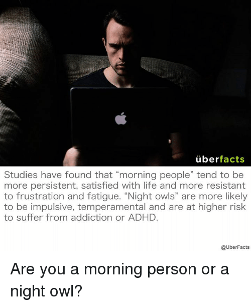 """Facts, Life, and Memes: uber  facts  Studies have tound that morning people tend to be  more persistent, satisfied with life and more resistant  to frustration and fatigue. """"Night OWls are more likely  to be impulsive, temperamental and are at higher risk  to suffer from addiction or ADHD.  @UberFacts Are you a morning person or a night owl?"""