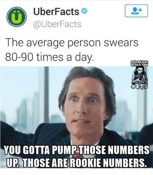 Memes, 🤖, and Start A: Uber Facts  UberFacts  The average person swears  80-90 times a day.  START A  YOU GOTTA PUMP THOSE NUMBERS  UP THOSE ARE ROOKIE NUMBERS.