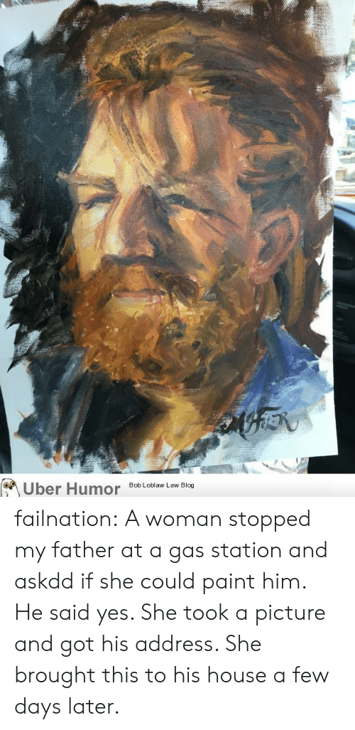 Tumblr, Uber, and Blog: Uber Humor Bob obaw Law Blog failnation:  A woman stopped my father at a gas station and askdd if she could paint him. He said yes. She took a picture and got his address. She brought this to his house a few days later.