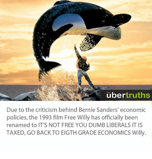Bernie Sanders, Dank, and Dumb: uber  truths  Due to the criticism behind Bernie Sanders' economic  policies, the 1993 film Free Willy has officially been  renamed to IT'S NOT FREE YOU DUMB LIBERALS IT IS  TAXED, GO BACK TO EIGTHGRADE ECONOMICS Willy.