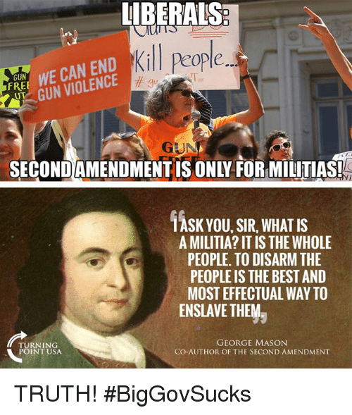 Memes, Militia, and Best: UBERALS  Kill people  FRE WE CAN END  GUN VIOLENCE  GUN  gu  GUN  SECONDAMENDMENTIS ONLY FOR MILITIAS!  1ASK YOU, SIR, WHAT IS  A MILITIA? IT IS THE WHOLE  PEOPLE. TO DISARM THE  PEOPLE IS THE BEST AND  MOST EFFECTUAL WAY TO  ENSLAVE THEMラ  TURNING  POINT USA  GEORGE MASON  CO-AUTHOR OF THE SECOND AMENDMENT TRUTH! #BigGovSucks
