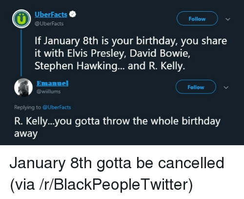 Birthday, Blackpeopletwitter, and David Bowie: UberFacts  Follow  @UberFacts  If January 8th is your birthday, you share  it with Elvis Presley, David Bowie,  Stephen Hawking... and R. Kelly.  Emanuel  Follow  @wiillums  Replying to @UberFacts  R. Kelly..you gotta throw the whole birthday  away January 8th gotta be cancelled (via /r/BlackPeopleTwitter)