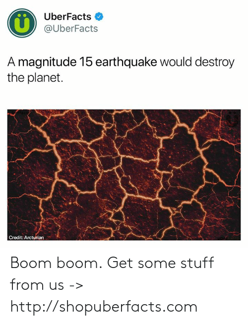 Memes, Earthquake, and Http: UberFacts  @UberFacts  A magnitude 15 earthquake would destroy  the planet  Credit: Arcturian Boom boom.  Get some stuff from us -> http://shopuberfacts.com