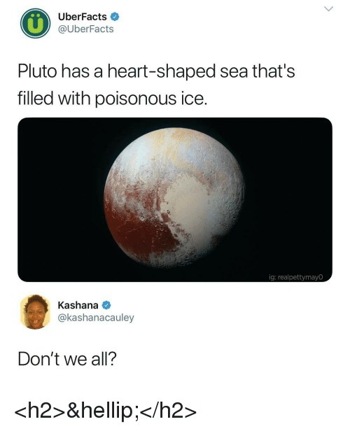 Heart, Pluto, and Ice: UberFacts  @UberFacts  Pluto has a heart-shaped sea that's  filled with poisonous ice.  ig: realpettymayO  Kashana  @kashanacauley  Don't we all? <h2>&hellip;</h2>
