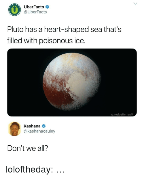 Tumblr, Blog, and Heart: UberFacts  @UberFacts  Pluto has a heart-shaped sea that's  filled with poisonous ice.  ig: realpettymayO  Kashana  @kashanacauley  Don't we all? loloftheday:  …