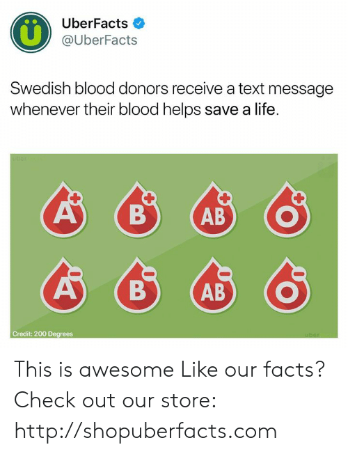Facts, Life, and Memes: UberFacts  @UberFacts  Swedish blood donors receive a text message  whenever their blood helps save a life.  ABADO  Credit: 200 Degrees This is awesome  Like our facts? Check out our store: http://shopuberfacts.com