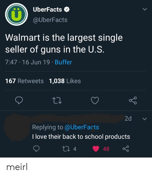 Guns, Love, and School: UberFacts  @UberFacts  Walmart is the largest single  seller of guns in the U.S.  7:47 16 Jun 19 Buffer  167 Retweets  1,038 Likes  Lo  2d  Replying to @UberFacts  T love their back to school products  ti 4  48 meirl