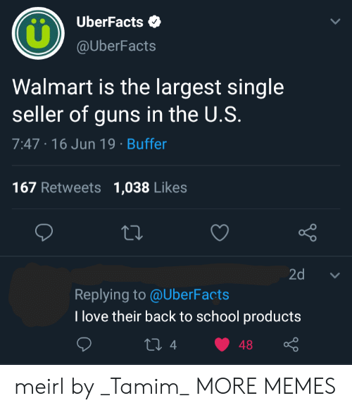 Dank, Guns, and Love: UberFacts  @UberFacts  Walmart is the largest single  seller of guns in the U.S.  7:47 16 Jun 19 Buffer  167 Retweets  1,038 Likes  Lo  2d  Replying to @UberFacts  T love their back to school products  ti 4  48 meirl by _Tamim_ MORE MEMES