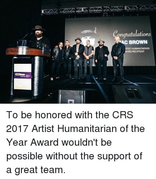 Memes, Browns, and Congratulations: UBL,  Congratulations  RAC BROWN  TIST HUMANITARIAN  ARD RECIPIENT To be honored with the CRS 2017 Artist Humanitarian of the Year Award wouldn't be possible without the support of a great team.