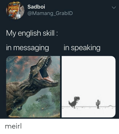 English, MeIRL, and  Skill: UBSadboi  @Mamang_GrablD  My english skill  in messaging  in speaking meirl