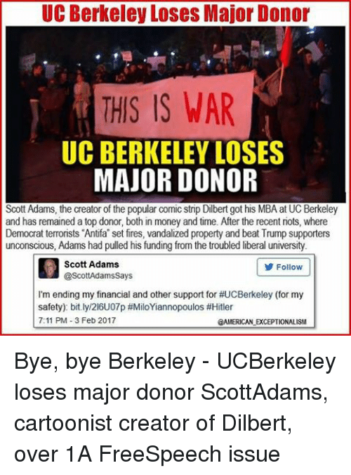 7/11, Memes, and UC Berkeley: UC Berkeley Loses Major Donor  THIS IS WAR  UC BERKELEY LOSES  MAJOR DONOR  Scott Adams, the creator of the popular comic strip Dilbert got his MBA at UC Berkeley  and has remained a top donor, both in money and time. After the recent riots, where  Democrat terrorists Antifa set fires, vandalized property and beat Trump supporters  unconscious, Adams had pulled his funding from the troubled liberal university  Scott Adams  Follow  @ScottAdams Says  I'm ending my financial and other support for #UCBerkeley (for my  safety) bit.ly/216U07p #MiloYiannopoulos #Hitler  7:11 PM 3 Feb 2017  2AMERICANLEXCEPTIONALISM Bye, bye Berkeley - UCBerkeley loses major donor ScottAdams, cartoonist creator of Dilbert, over 1A FreeSpeech issue