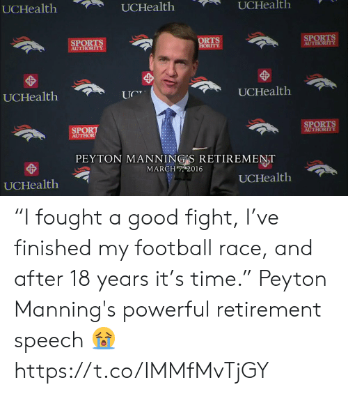 "Football, Memes, and Peyton Manning: UCHealth  UCHealth  UCHealth  SPORTS  AUTHORITY  ORTS  ORITY  SPORTS  AUTHORITY  UCHealth  UCHealtlh  SPORT  AUTHOR  SPORTS  AUTHORITY  PEYTON MANNING S RETIREMENT  MARCH7, 2016  UCHealth  UCHealth ""I fought a good fight, I've finished my football race, and after 18 years it's time.""  Peyton Manning's powerful retirement speech 😭 https://t.co/IMMfMvTjGY"