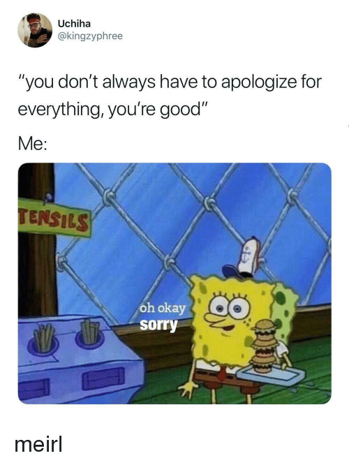 """Sorry, Good, and Okay: Uchiha  @kingzyphree  """"you don't always have to apologize for  everything, you're good""""  Me:  TENSILS  oh okay  sorry meirl"""