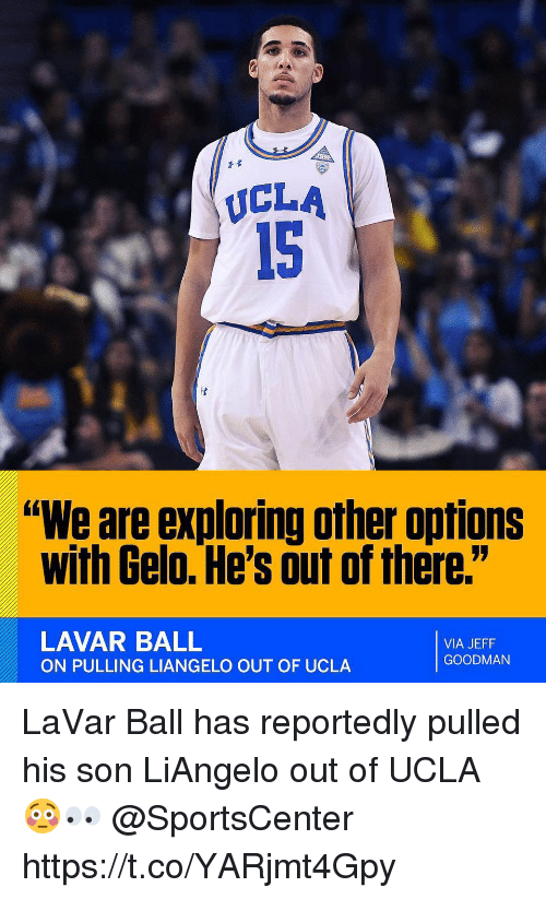 "SportsCenter, Ucla, and Via: UCLA  15  ""We are exploring other options  with Gelo. He's out of there.""  LAVAR BALL  ON PULLING LIANGELO OUT OF UCLA  VIA JEFF  GOODMAN LaVar Ball has reportedly pulled his son LiAngelo out of UCLA 😳👀 @SportsCenter https://t.co/YARjmt4Gpy"