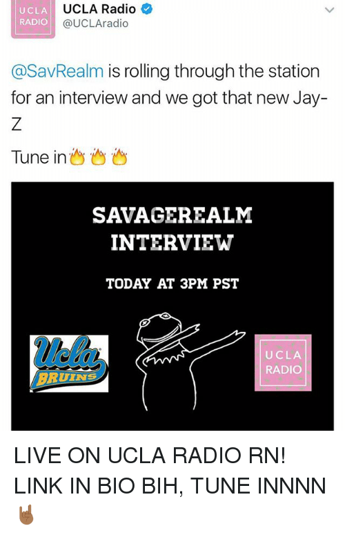 Jay, Memes, and Radio: UCLA  RADIO  UCLA Radio  @UCLAradio  @SavRealm is rolling through the station  for an interview and we got that new Jay-  Tune in  SAVAGEREALM  INTERVIEW  TODAY AT 3PM PST  UCLA  RADIO  BRUIN LIVE ON UCLA RADIO RN! LINK IN BIO BIH, TUNE INNNN 🤘🏾