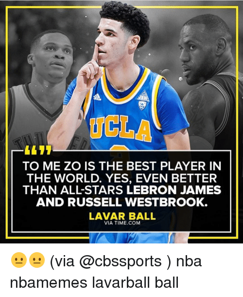 Basketball, Nba, and Sports: UCLA  TO ME ZO IS THE BEST PLAYER IN  THE WORLD. YES, EVEN BETTER  THAN ALL STARS LEBRON JAMES  AND RUSSELL WESTBROOK.  LAVAR BALL  VIA TIME COM 😐😐 (via @cbssports ) nba nbamemes lavarball ball