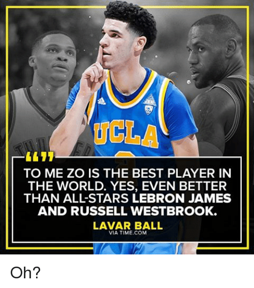 Memes, 🤖, and Ucla: UCLA  TO ME ZO IS THE BEST PLAYER IN  THE WORLD. YES, EVEN BETTER  THAN ALL STARS LEBRON JAMES  AND RUSSELL WESTBROOK.  LAVAR BALL  VIA TIME COM Oh?