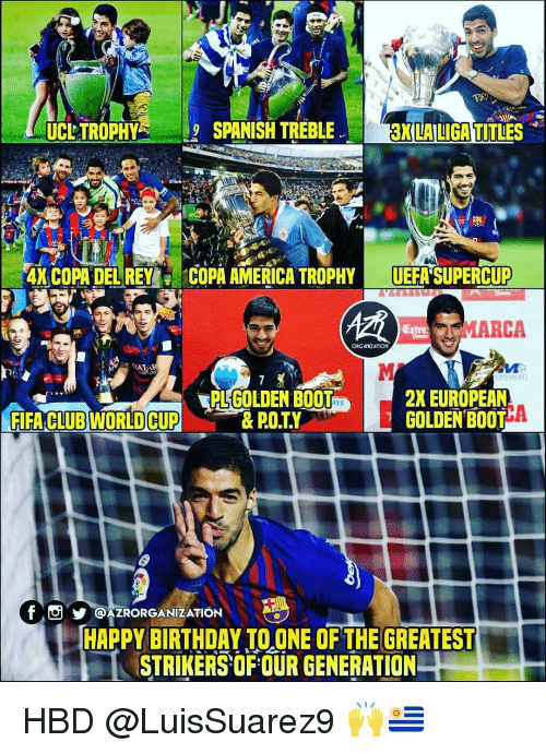 America, Birthday, and Memes: UCLTROPHYSPANISH TRE  BLE  3K LA LIGA TITLES  ANCOPA DEUREY;  COPA AMERICA' TROPHY-UEFA SUPERCUP  MARCA  PL GOLDEN BOOT  2X EUROPEAN  ACLUB MORD CUPE BTA  f@AZRORGANIZATION  c t  HAPPY BIRTHDAY TO ONE OF THE GREATEST  STRIKERSOFOUR GENERATION HBD @LuisSuarez9 🙌🇺🇾