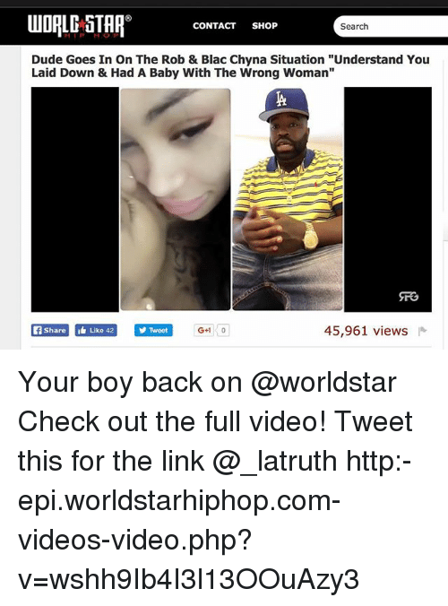 "Blac Chyna, Dude, and Memes: UDALE STAP CONTACT SH6P  CONTACT SHOP  Search  Dude Goes In On The Rob & Blac Chyna Situation ""Understand You  Laid Down & Had A Baby With The Wrong Woman""  fShareLike 42  Twoet  45,961 views Your boy back on @worldstar Check out the full video! Tweet this for the link @_latruth http:-epi.worldstarhiphop.com-videos-video.php?v=wshh9Ib4I3l13OOuAzy3"
