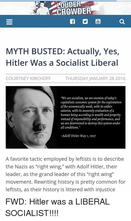 """Common, History, and Hitler: UDEn WITH  CROWDER  You  Tube  MYTH BUSTED: Actually, Yes,  Hitler Was a Socialist Libera  COURTNEY KIRCHOFF  THURSDAY JANUARY 28 2016  """"We are socialists, we are enemies of today's  capitalistic economic system for the exploitation  ofthe economically weak, with its unfair  salaries, with its unseemly evaluation ofa  human being according to wealth and property  instead of responsibility and performance, and  we are determined to destroy this system under  all conditions.""""  -Adolf Hitler May 1, 1927  A favorite tactic employed by leftists is to describe  the Nazis as """"right wing,"""" with Adolf Hitler, their  leader, as the grand leader of this """"right wing""""  movement. Rewriting history is pretty common for  eftists, as their history is littered with injustice FWD: Hitler was a LIBERAL SOCIALIST!!!!"""