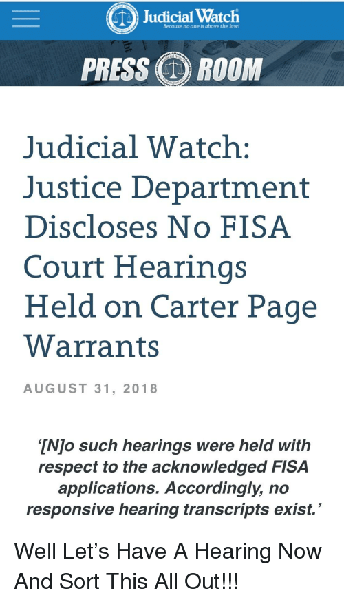 Respect, Justice, and Watch: udicial Watch  Because no one is above the law!  PRESS ROOM  Judicial Watch:  Justice Department  Discloses No FISA  Court Hearings  Held on Carter Page  Warrants  AUGUST 31, 2018  TNJo such hearings were held with  respect to the acknowledged FISA  applications. Accordingly, no  responsive hearing transcripts exist.'
