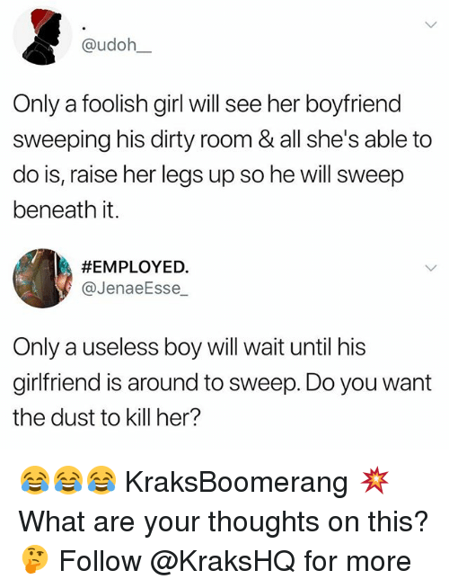 Memes, Dirty, and Girl: @udoh  Only a foolish girl will see her boyfriend  sweeping his dirty room & all she's able to  do is, raise her legs up so he will sweep  beneath it.  #EMPLOYED·  @JenaeEsse  Only a useless boy will wait until his  girlfriend is around to sweep. Do you want  the dust to kill her? 😂😂😂 KraksBoomerang 💥 What are your thoughts on this? 🤔 Follow @KraksHQ for more