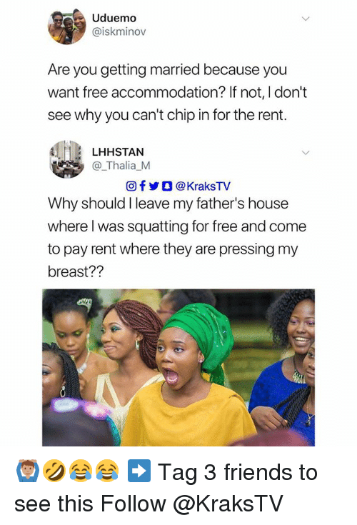 Friends, Memes, and Free: Uduemo  @iskminov  Are you getting married because you  want free accommodation? If not, I don't  see why you can't chip in for the rent.  LHHSTAN  @_Thalia_M  回f y O @ KraksTV  Why should I leave my father's house  where l was squatting for free and come  to pay rent where they are pressing my  breast?? 🙆🏽‍♂️🤣😂😂 ➡️ Tag 3 friends to see this Follow @KraksTV