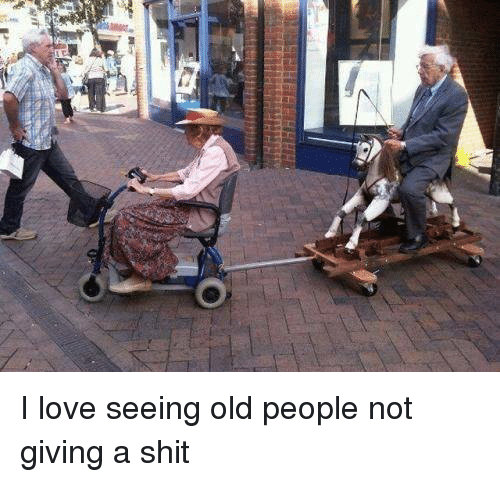 Love, Memes, and Old People: -Udw  O I love seeing old people not giving a shit