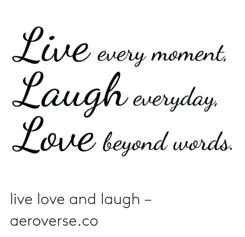 Ue Every Moment Laugh Aeryday LOie Beyond Words Live Love and Laugh