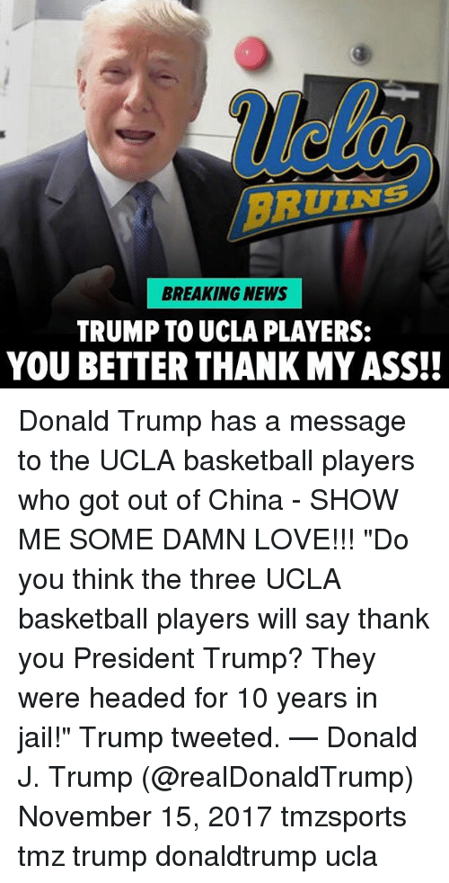"Ass, Basketball, and Donald Trump: ue  RUINS  BREAKING NEWS  TRUMP TO UCLA PLAYERS:  YOU BETTER THANK MY ASS!! Donald Trump has a message to the UCLA basketball players who got out of China - SHOW ME SOME DAMN LOVE!!! ""Do you think the three UCLA basketball players will say thank you President Trump? They were headed for 10 years in jail!"" Trump tweeted. — Donald J. Trump (@realDonaldTrump) November 15, 2017 tmzsports tmz trump donaldtrump ucla"