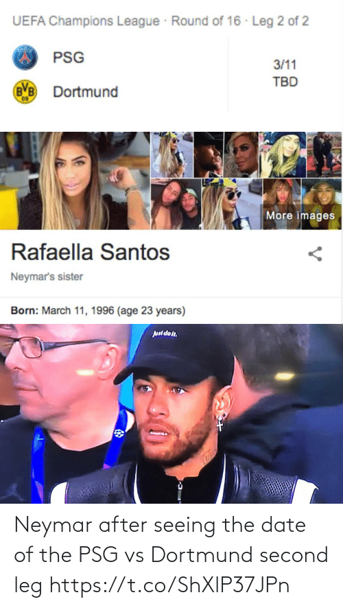 Neymar, Soccer, and Champions League: UEFA Champions League Round of 16 · Leg 2 of 2  PSG  3/11  TBD  Dortmund   More images  Rafaella Santos  Neymar's sister  Born: March 11, 1996 (age 23 years)   Juul dot. Neymar after seeing the date of the PSG vs Dortmund second leg https://t.co/ShXlP37JPn