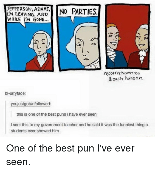 Memes, Best Pun, and Best Puns: UEFFERSON, ADAMS,  NO PARTIES  IM LEAVING, AND  WHILE I'M GONE...  reporrish Comics  & zach hanson  bl-u  ace:  youjustgotunfollowed:  this is one of the best puns i have ever seen  l sent this to my government teacher and he said it was the funniest thing a  Students ever showed him One of the best pun I've ever seen.