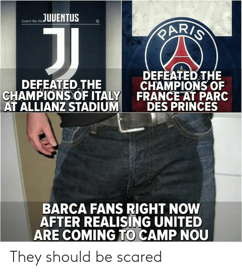 Memes, France, and Search: UENTUS  Search the We  ARI  DEFEATED THE  DEFEATED THE  CHAMPIONS  CHAMPIONS OF ITALY FRANCE AT PARC  AT ALLIANZ STADIUMDES PRINCES  BARCA FANS RIGHT NOW  AFTER REALISING UNITED  ARE COMING TO CAMP NOU They should be scared