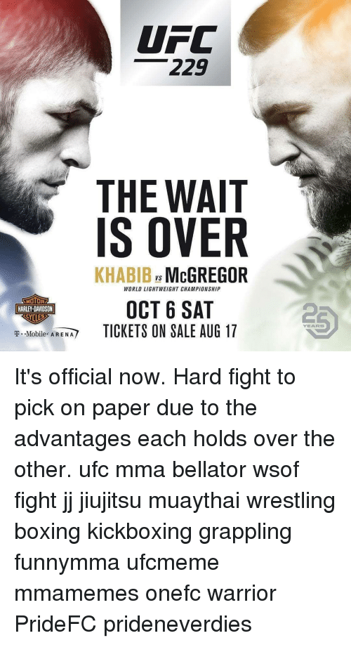 Boxing, Memes, and T-Mobile: UFC  229  THE WAIT  IS OVER  KHABIB McGREGOR  Vs  WORLD LIGHTWEIGHT CHAMPIONSHIP  MOTOR  HARLEY-DAVIDSON  OCT 6 SAT  TICKETS ON SALE AUG 17  2  YEARS  T.-Mobile  AREM/ It's official now. Hard fight to pick on paper due to the advantages each holds over the other. ufc mma bellator wsof fight jj jiujitsu muaythai wrestling boxing kickboxing grappling funnymma ufcmeme mmamemes onefc warrior PrideFC prideneverdies