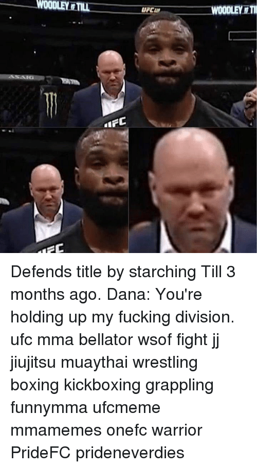 Boxing, Fucking, and Memes: UFC  WOODLEY I Defends title by starching Till 3 months ago. Dana: You're holding up my fucking division. ufc mma bellator wsof fight jj jiujitsu muaythai wrestling boxing kickboxing grappling funnymma ufcmeme mmamemes onefc warrior PrideFC prideneverdies