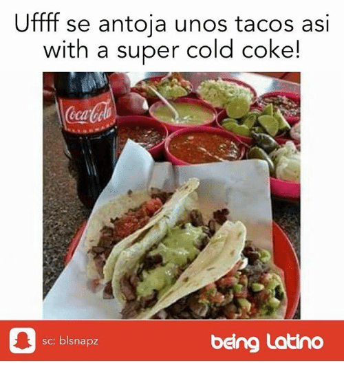 Memes, Cold, and 🤖: Uffff  se antoja unos tacos asi  with a super cold coke!  ca  皋  sc: blsnapz  being Latino