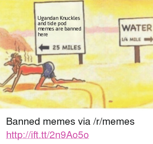 "Memes, Http, and Water: Ugandan Knuckles  and tide pod  memes are banned  here  WATER  /4 MILE  iR | 25 MILES <p>Banned memes via /r/memes <a href=""http://ift.tt/2n9Ao5o"">http://ift.tt/2n9Ao5o</a></p>"