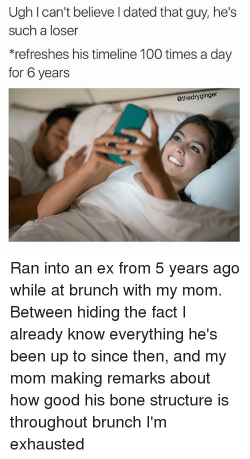 Anaconda, Memes, and Good: Ugh can't believe dated that guy, he's  such a loser  *refreshes his timeline 100 times a day  for 6 years  @thedryginger Ran into an ex from 5 years ago while at brunch with my mom. Between hiding the fact I already know everything he's been up to since then, and my mom making remarks about how good his bone structure is throughout brunch I'm exhausted