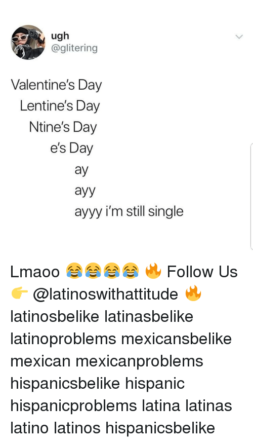 Latinos, Memes, and Valentine's Day: ugh  @glitering  Valentine's Day  Lentine's Day  Ntine's Day  es Day  ay  ayy  ayyy i'm still single Lmaoo 😂😂😂😂 🔥 Follow Us 👉 @latinoswithattitude 🔥 latinosbelike latinasbelike latinoproblems mexicansbelike mexican mexicanproblems hispanicsbelike hispanic hispanicproblems latina latinas latino latinos hispanicsbelike