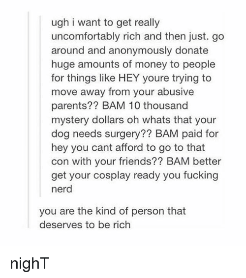 Being Rich, Nerd, and Tumblr: ugh i want to get really  uncomfortably rich and then just. go  around and anonymously donate  huge amounts of money to people  for things like HEY youre trying to  move away from your abusive  parents?? BAM 10 thousand  mystery dollars oh whats that your  dog needs surgery?? BAM paid for  hey you cant afford to go to that  con with your friends?? BAM better  get your cosplay ready you fucking  nerd  you are the kind of person that  deserves to be rich nighT