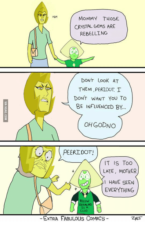 Peridot, Yellow Diamond, and Gem: UGH  MOMMY THOSE  CRYSTAL GEMS ARE  REBELLING  DONT Look AT  THEM PERIDOT I  DONT WANT YOU To  BE INFLUENCED BY...  CHGODNO  PEERIDOTI  IT IS TOO  LATE MOTHER  I HAVE SEEN  EVERYTHING  YELLOW  DIAMOND  IS A  CLOD  -EXTRA FABULOUS CoMICS  ZMST