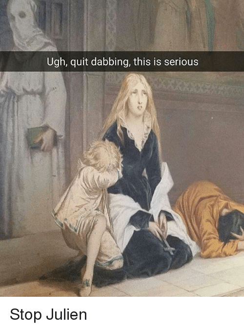 Classical Art, This, and Stop: Ugh, quit dabbing, this is serious Stop Julien